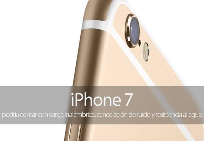 El iPhone 7 podría contar con carga inalámbrica, cancelación de ruido y resistencia al agua